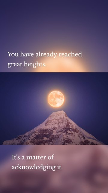 You have already reached great heights. It's a matter of acknowledging it.