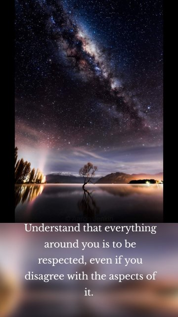 Understand that everything around you is to be respected, even if you disagree with the aspects of it.