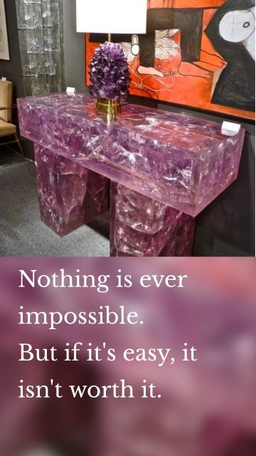 Nothing is ever impossible. But if it's easy, it isn't worth it.